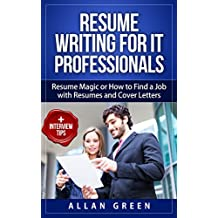 Resume Writing for IT Professionals: Resume Magic or How to Find a Job with Resumes and Cover Letters 2018 UPDATE, Google Resume, Write CV, Writing a Resume, Get Job, IT Resume, Writing CV, Resume CV