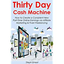 Thirty Day Cash Machine: How to Create a Consistent New Part-Time Online Earnings via Affiliate Marketing & Fiverr Freelancing