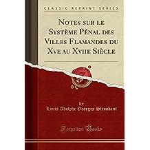 Notes Sur Le Systeme Penal Des Villes Flamandes Du Xve Au Xviie Siecle (Classic Reprint)