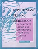 The Protestant Wedding Sourcebook: A Complete Guide for Developing Your Own Service
