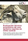 Evaluación técnico- económica de una lechería caprina en Chile central: Diseño predial y producción e inversiones y flujos de caja para la elaboración ... de queso de cabra (Spanish Edition)