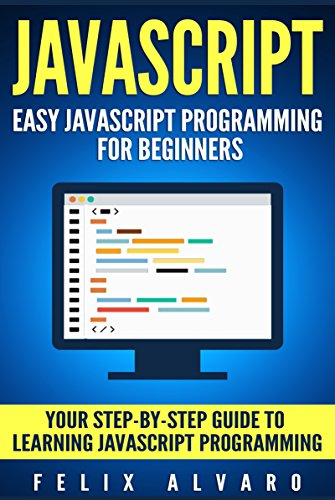 JAVASCRIPT: Easy JavaScript Programming For Beginners. Your Step-By-Step Guide to