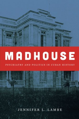 Madhouse: Psychiatry and Politics in Cuban History (Envisioning Cuba)