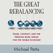 The Great Rebalancing: Trade, Conflict, and the Perilous Road Ahead for the World Economy Audiobook by Michael Pettis Narrated by A.T. Chandler