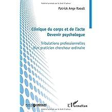 Clinique du corps et de l'acte: Devenir psychologue - Tribulations professionnelles d'un praticien chercheur ordinaire (French Edition)
