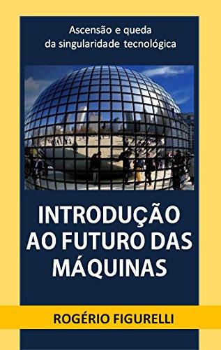Introdução ao futuro das máquinas: ascensão e queda da singularidade tecnológica (Portuguese Edition)