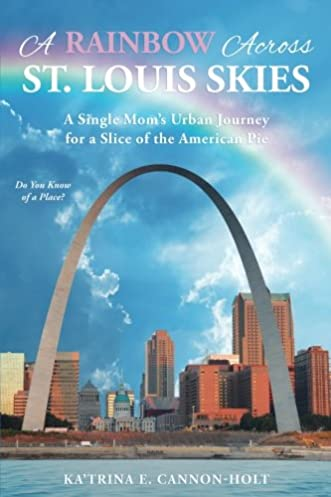 A Rainbow Across St. Louis Skies A Single Momu0027s Urban Journey for a Slice of the American Pie Kau0027Trina E. Cannon Holt 9781535600934 Amazon.com Books & A Rainbow Across St. Louis Skies: A Single Momu0027s Urban Journey for a ...