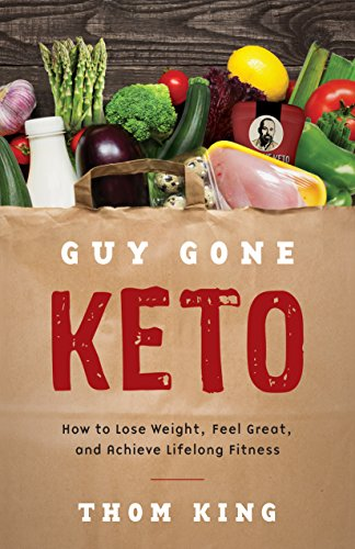 Guy Gone Keto: How to Lose Weight, Feel Great, and Achieve Lifelong Fitness by Thom King