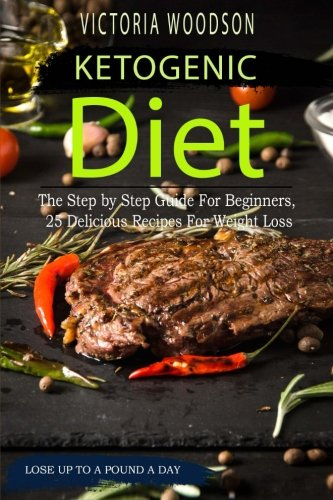 Ketogenic Diet :The Step by Step Guide For Beginners, 25 Delicious Recipes For Weight Loss by Victoria Woodson
