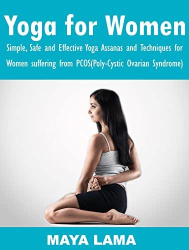 Yoga for Women: Simple, Safe, and Effective Yoga Asanas and Techniques for Women Suffering from PCOS (Poly-Cystic Ovarian Syndrome)