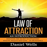 Law of Attraction: An Introduction: Discover the Secret to Attaining Health, Wealth and Love...In Abundance | Daniel Wells