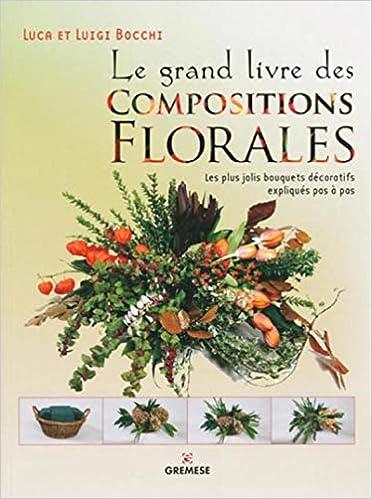 Amazon Fr Le Grand Livre Des Compositions Florales Les Plus Jolis Bouquets Decoratifs Expliques Pas A Pas Luigi Bocchi Luca Bocchi Livres