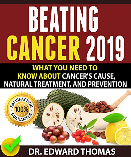 BEATING CANCER 2019: What You Need To Know About Cancer's Cause, Natural Treatment, And Prevention! by [Thomas, Dr. Edward ]