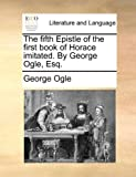 The Fifth Epistle of the First Book of Horace Imitated by George Ogle, Esq, George Ogle, 1140811401