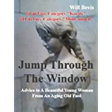 Jump Through The WIndow: Advice To A Beautiful Young Woman From An Aging Old Fool