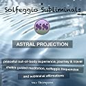 Astral Projection, Peaceful Out of Body Experience, Journey & Travel: Chakra Guided Meditation, Solfeggio Frequencies & Subliminal Affirmations - Solfeggio Subliminals Audiobook by Solfeggio Subliminals Narrated by Kev Thompson