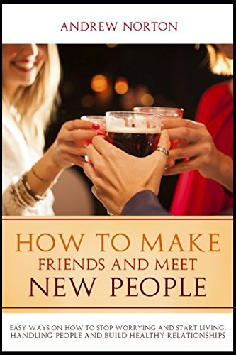 How to Make Friends And Meet New People: Easy Ways On How To Stop Worrying And Start Living, Handling People And Build Healthy Relationships.