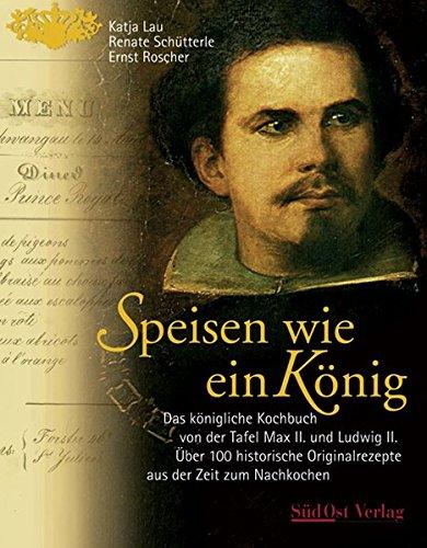 Speisen wie ein König: Das königliche Kochbuch von der Tafel Max II. und Ludwig II. Über 100 Originalrezepte aus der Zeit zum Nachkochen