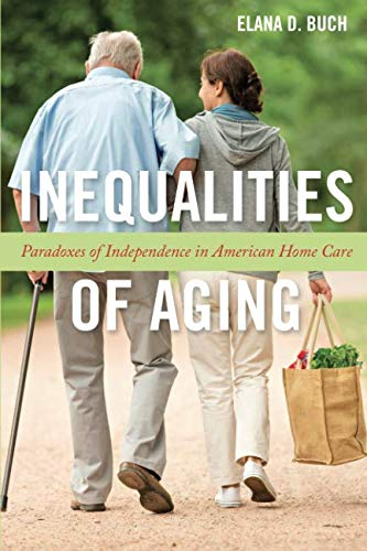 Inequalities of Aging: Paradoxes of Independence in American Home Care (Anthropologies of American Medicine: Culture, Power, and Practice)