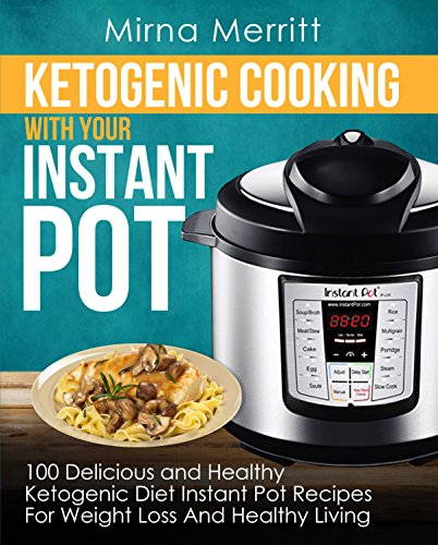 Ketogenic Cooking With Your Instant Pot: 100 Delicious and Healthy Ketogenic Diet Instant Pot Recipes For Weight Loss and Healthy Living by Mirna Merritt