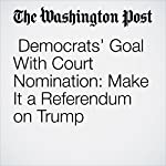 Democrats' Goal With Court Nomination: Make It a Referendum on Trump | Paul Kane