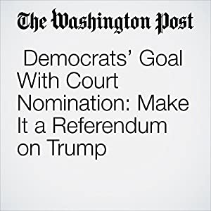 Democrats' Goal With Court Nomination: Make It a Referendum on Trump
