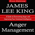 Anger Management: A Guide to Overcoming Anger and Improving Your Emotional Intelligence | James Lee King