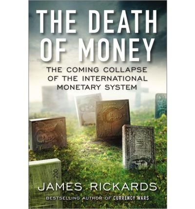 By James Rickards The Death of Money: The Coming Collapse of the International Monetary (International Monetary System)
