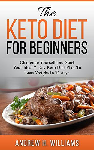 Keto: The Keto Diet for Beginners: Challenge Yourself and Start Your Ideal 7-day Keto Diet Plan To Lose Weight in 21 Days by Andrew H. Williams