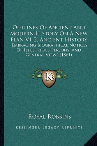 Download Outlines Of Ancient And Modern History On A New Plan V1-2, Ancient History: Embracing Biographical Notices Of Illustrious Persons, And General Views (1861) pdf