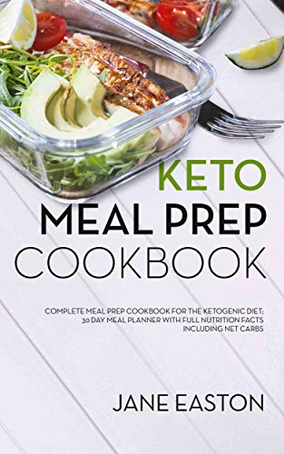Keto Meal Prep Cookbook: Complete Meal Prep Cookbook for the Ketogenic Diet; 30 Day Meal Planner with Full Nutrition Facts Including Net Carbs by Jane Easton