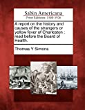 A Report on the History and Causes of the Strangers or Yellow Fever of Charleston, Thomas Y. Simons, 1275761402