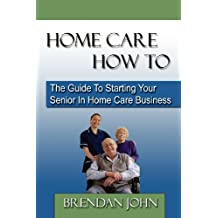 Home Care How to: The Guide to Starting Your Senior in Home Care Business