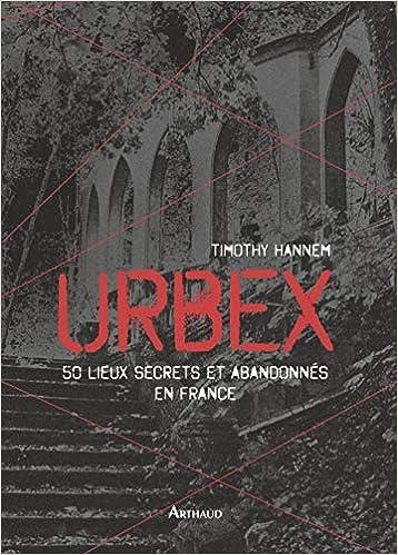 Amazon Fr Urbex 50 Lieux Secrets Et Abandonnes En France