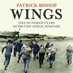 Wings: One Hundred Years of British Aerial Warfare   Patrick Bishop