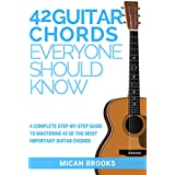 42 Guitar Chords Everyone Should Know: A Complete Step-By-Step Guide To Mastering 42 Of The Most Important Guitar Chords (Guitar Authority Series)