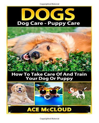 By Ace McCloud Dogs: Dog Care- Puppy Care- How To Take Care Of And Train Your Dog Or Puppy (Dog Care, Puppy Care, D (Lrg) [Paperback] pdf epub