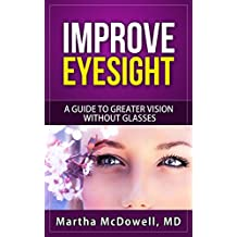 Improve Eyesight - A Guide to Greater Vision Without Glasses: Eye Vision, Improve Your Eyesight Naturally, Perfect Sight Without Glasses, Eye Diseases
