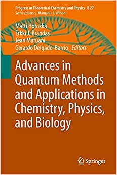 Advances in Quantum Methods and Applications in Chemistry, Physics, and Biology (Progress in Theoretical Chemistry and Physics)