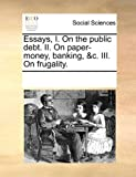 img - for Essays, I. On the public debt. II. On paper-money, banking, &c. III. On frugality. book / textbook / text book