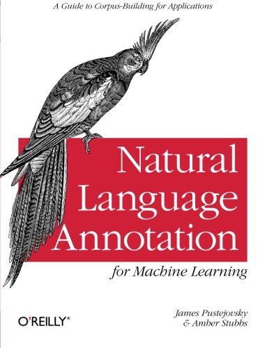Natural Language Annotation for Machine Learning: A Guide to Corpus-Building for Applications by Brand: O'Reilly Media