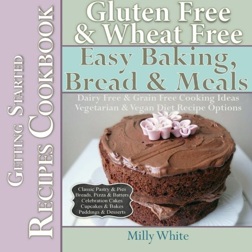 Wheat Free Pastry Recipe - Gluten Free & Wheat Free Easy Baking, Bread & Meals Getting Started Recipes Cookbook: Dairy Free & Grain Free Cooking Ideas, Vegetarian & Vegan Diet ... & Gluten Intolerance Cook Books) (Volume 2)