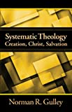 Systematic Theology : Creation, Christ, Salvation, Gulley, Norman R., 1883925711