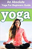Yoga : An Absolute Yoga For Beginners Guide