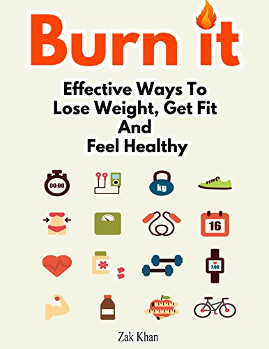 Burn It: Effective Ways To Lose Weight, Get Fit And Feel Healthy