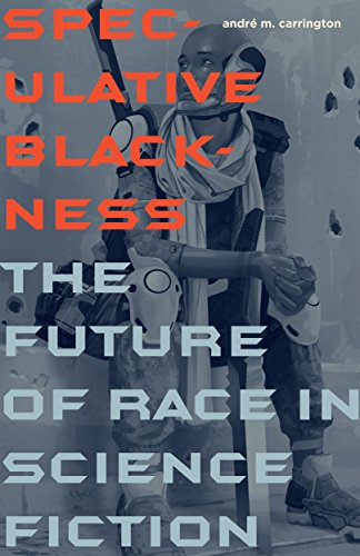 Speculative Blackness: The Future of Race in Science Fiction by [Carrington, André M.]