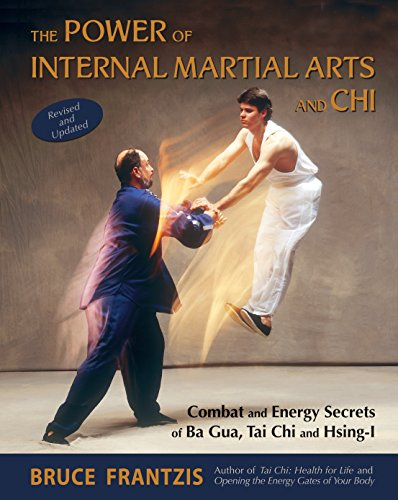 The Power of Internal Martial Arts and Chi: Combat and Energy Secrets of Ba Gua, Tai Chi and Hsing-I (Arts Workouts Martial)