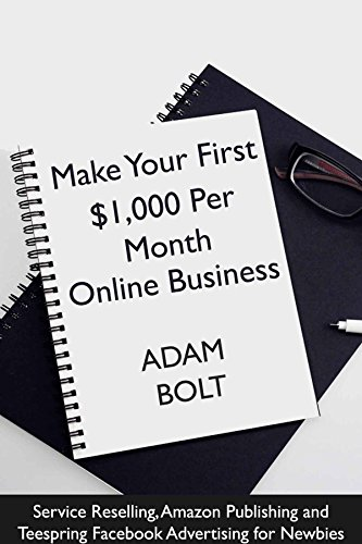 Make Your First $1,000 Per Month  Online Business: Service Reselling, Amazon Publishing and Teespring Facebook Advertising for Newbies