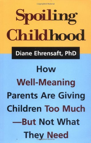 Spoiling Childhood: How Well-Meaning Parents Are Giving Children Too Much - But Not What They Need by Ehrensaft, Diane (1999) Paperback