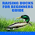 Raising Ducks for Beginners Guide Audiobook by Carson Wyatt Narrated by Jasen Ballenger